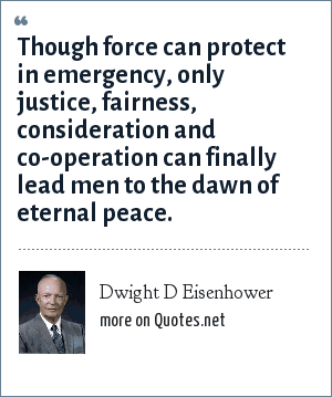 Dwight D Eisenhower: Though force can protect in emergency, only justice, fairness, consideration and co-operation can finally lead men to the dawn of eternal peace.