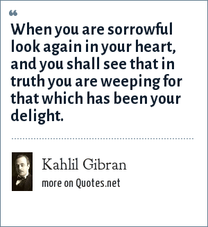 Kahlil Gibran: When you are sorrowful look again in your heart, and you shall see that in truth you are weeping for that which has been your delight.