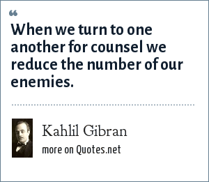 Kahlil Gibran: When we turn to one another for counsel we reduce the number of our enemies.