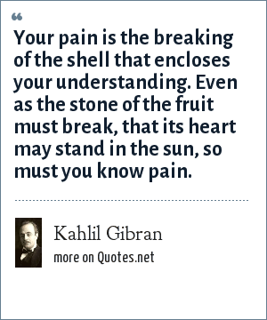 Kahlil Gibran: Your pain is the breaking of the shell that encloses your understanding. Even as the stone of the fruit must break, that its heart may stand in the sun, so must you know pain.