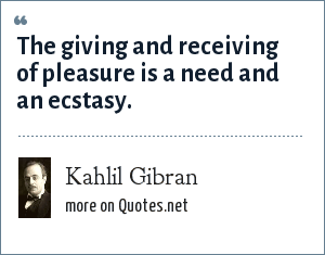 Kahlil Gibran: The giving and receiving of pleasure is a need and an ecstasy.