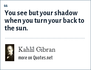 Kahlil Gibran: You see but your shadow when you turn your back to the sun.