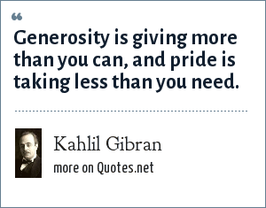 Kahlil Gibran: Generosity is giving more than you can, and pride is taking less than you need.