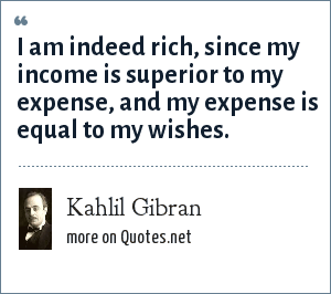 Kahlil Gibran: I am indeed rich, since my income is superior to my expense, and my expense is equal to my wishes.