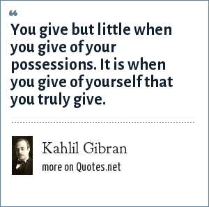 Kahlil Gibran: You give but little when you give of your possessions. It is when you give of yourself that you truly give.