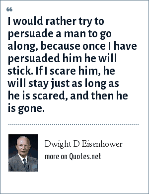 Dwight D Eisenhower: I would rather try to persuade a man to go along, because once I have persuaded him he will stick. If I scare him, he will stay just as long as he is scared, and then he is gone.