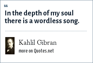 Kahlil Gibran: In the depth of my soul there is a wordless song.