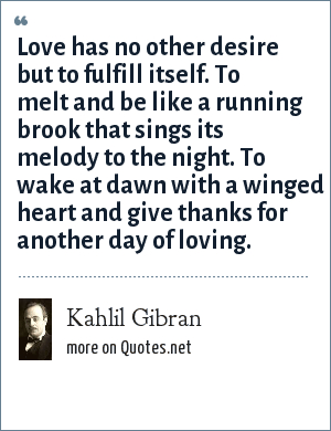 Kahlil Gibran: Love has no other desire but to fulfill itself. To melt and be like a running brook that sings its melody to the night. To wake at dawn with a winged heart and give thanks for another day of loving.
