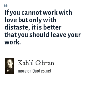 Kahlil Gibran: If you cannot work with love but only with distaste, it is better that you should leave your work.