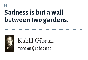 Kahlil Gibran: Sadness is but a wall between two gardens.