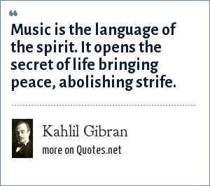Kahlil Gibran: Music is the language of the spirit. It opens the secret of life bringing peace, abolishing strife.
