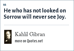 Kahlil Gibran: He who has not looked on Sorrow will never see Joy.