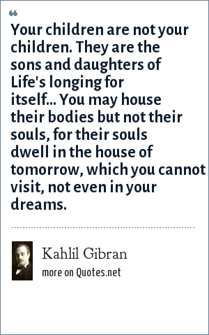 Kahlil Gibran: Your children are not your children. They are the sons and daughters of Life's longing for itself... You may house their bodies but not their souls, for their souls dwell in the house of tomorrow, which you cannot visit, not even in your dreams.