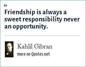 Kahlil Gibran: Friendship is always a sweet responsibility never an opportunity.