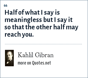 Kahlil Gibran: Half of what I say is meaningless but I say it so that the other half may reach you.