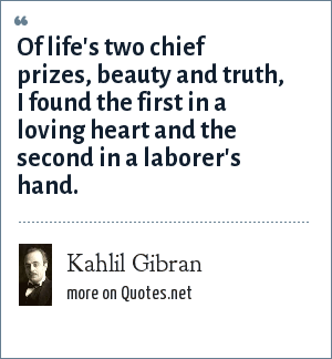 Kahlil Gibran: Of life's two chief prizes, beauty and truth, I found the first in a loving heart and the second in a laborer's hand.