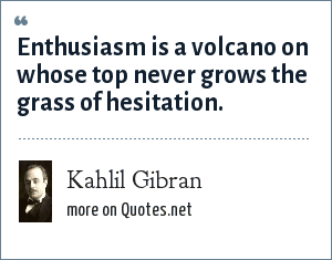 Kahlil Gibran: Enthusiasm is a volcano on whose top never grows the grass of hesitation.