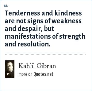 Kahlil Gibran: Tenderness and kindness are not signs of weakness and despair, but manifestations of strength and resolution.