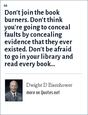 Dwight D Eisenhower: Don't join the book burners. Don't think you're going to conceal faults by concealing evidence that they ever existed. Don't be afraid to go in your library and read every book...