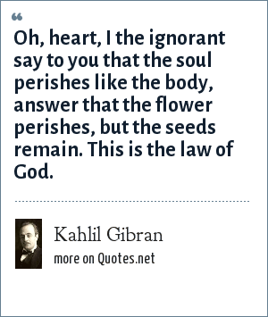 Kahlil Gibran: Oh, heart, I the ignorant say to you that the soul perishes like the body, answer that the flower perishes, but the seeds remain. This is the law of God.