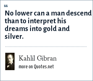 Kahlil Gibran: No lower can a man descend than to interpret his dreams into gold and silver.