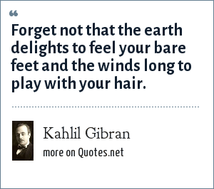 Kahlil Gibran: Forget not that the earth delights to feel your bare feet and the winds long to play with your hair.