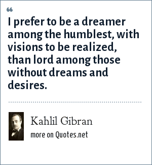 Kahlil Gibran: I prefer to be a dreamer among the humblest, with visions to be realized, than lord among those without dreams and desires.