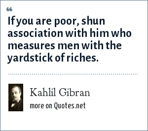 Kahlil Gibran: If you are poor, shun association with him who measures men with the yardstick of riches.