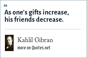 Kahlil Gibran: As one's gifts increase, his friends decrease.