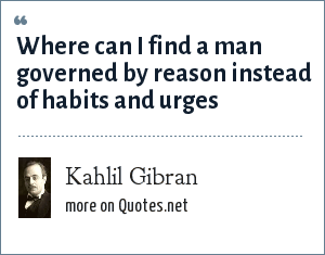 Kahlil Gibran: Where can I find a man governed by reason instead of habits and urges