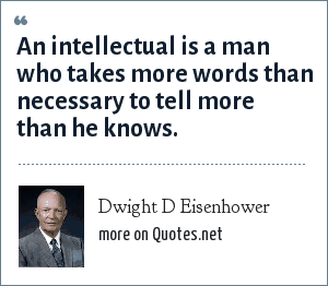 Dwight D Eisenhower: An intellectual is a man who takes more words than necessary to tell more than he knows.
