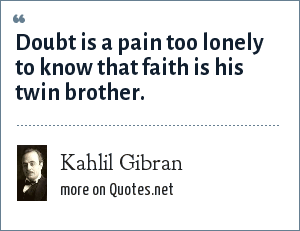Kahlil Gibran: Doubt is a pain too lonely to know that faith is his twin brother.