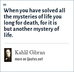 Kahlil Gibran: When you have solved all the mysteries of life you long for death, for it is but another mystery of life.