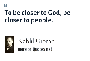 Kahlil Gibran: To be closer to God, be closer to people.