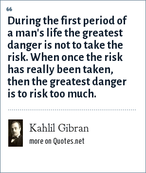 Kahlil Gibran: During the first period of a man's life the greatest danger is not to take the risk. When once the risk has really been taken, then the greatest danger is to risk too much.