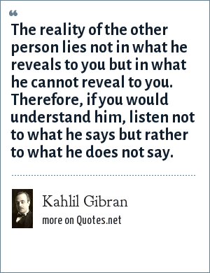 Kahlil Gibran: The reality of the other person lies not in what he reveals to you but in what he cannot reveal to you. Therefore, if you would understand him, listen not to what he says but rather to what he does not say.