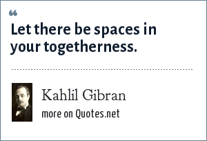 Kahlil Gibran: Let there be spaces in your togetherness.