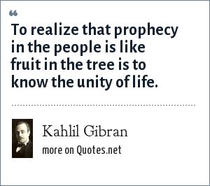 Kahlil Gibran: To realize that prophecy in the people is like fruit in the tree is to know the unity of life.