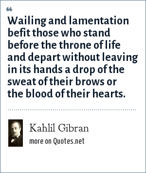 Kahlil Gibran: Wailing and lamentation befit those who stand before the throne of life and depart without leaving in its hands a drop of the sweat of their brows or the blood of their hearts.