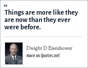 Dwight D Eisenhower: Things are more like they are now than they ever were before.