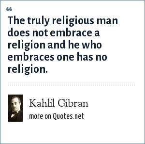 Kahlil Gibran: The truly religious man does not embrace a religion and he who embraces one has no religion.