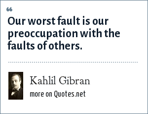Kahlil Gibran: Our worst fault is our preoccupation with the faults of others.