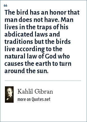Kahlil Gibran: The bird has an honor that man does not have. Man lives in the traps of his abdicated laws and traditions but the birds live according to the natural law of God who causes the earth to turn around the sun.