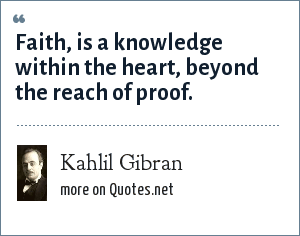 Kahlil Gibran: Faith, is a knowledge within the heart, beyond the reach of proof.