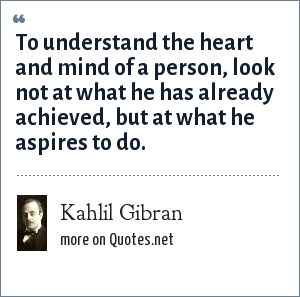 Kahlil Gibran: To understand the heart and mind of a person, look not at what he has already achieved, but at what he aspires to do.