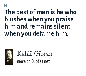 Kahlil Gibran: The best of men is he who blushes when you praise him and remains silent when you defame him.