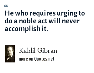 Kahlil Gibran: He who requires urging to do a noble act will never accomplish it.