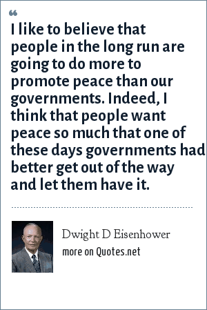 Dwight D Eisenhower: I like to believe that people in the long run are going to do more to promote peace than our governments. Indeed, I think that people want peace so much that one of these days governments had better get out of the way and let them have it.