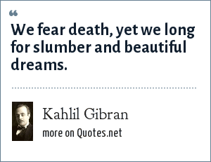 Kahlil Gibran: We fear death, yet we long for slumber and beautiful dreams.