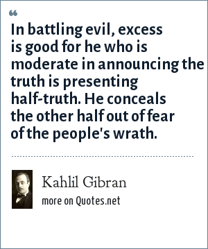 Kahlil Gibran: In battling evil, excess is good for he who is moderate in announcing the truth is presenting half-truth. He conceals the other half out of fear of the people's wrath.